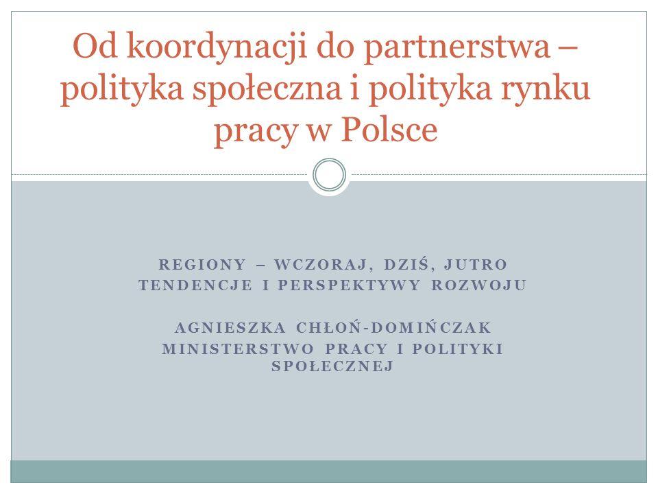 REGIONY – WCZORAJ, DZIŚ, JUTRO TENDENCJE I PERSPEKTYWY ROZWOJU AGNIESZKA CHŁOŃ-DOMIŃCZAK MINISTERSTWO PRACY I POLITYKI SPOŁECZNEJ Od koordynacji do partnerstwa – polityka społeczna i polityka rynku pracy w Polsce