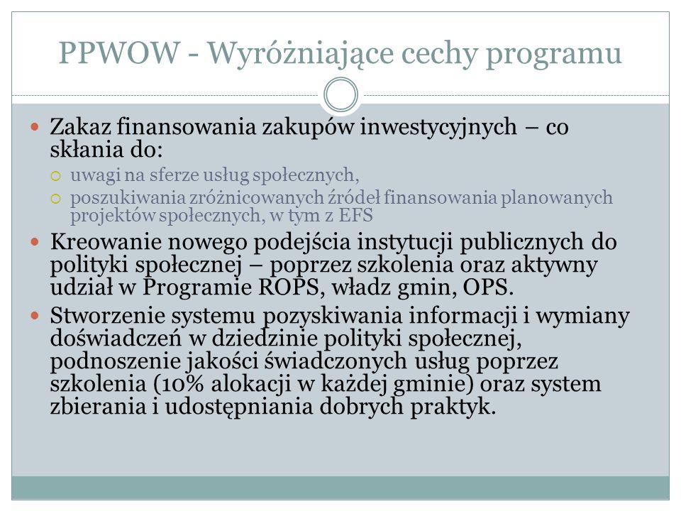 PPWOW - Wyróżniające cechy programu Zakaz finansowania zakupów inwestycyjnych – co skłania do: uwagi na sferze usług społecznych, poszukiwania zróżnicowanych źródeł finansowania planowanych projektów społecznych, w tym z EFS Kreowanie nowego podejścia instytucji publicznych do polityki społecznej – poprzez szkolenia oraz aktywny udział w Programie ROPS, władz gmin, OPS.