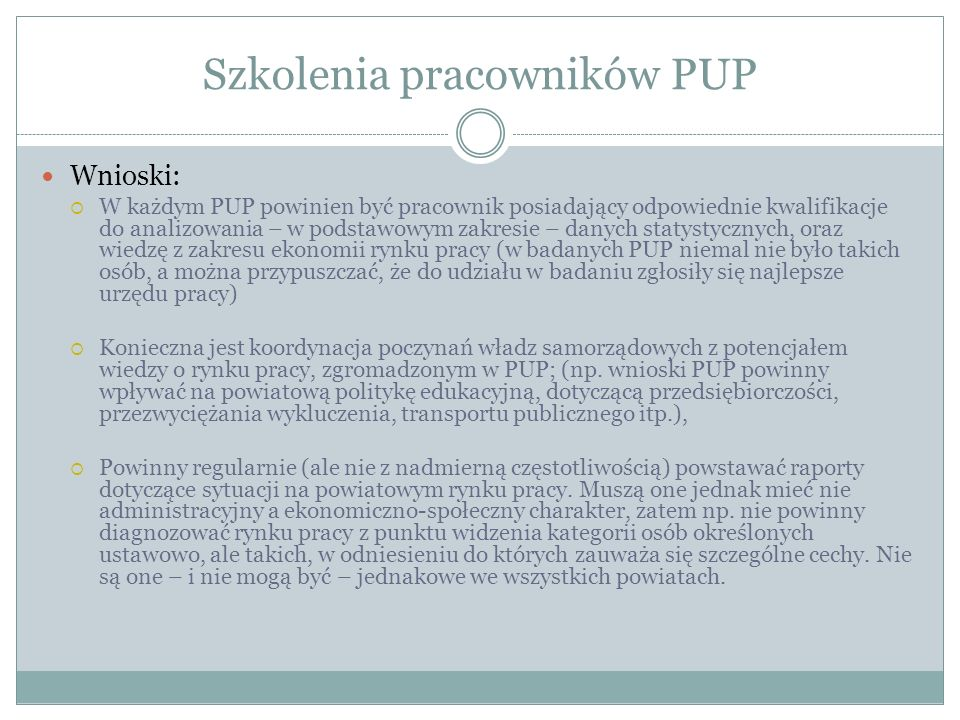 Szkolenia pracowników PUP Wnioski: W każdym PUP powinien być pracownik posiadający odpowiednie kwalifikacje do analizowania – w podstawowym zakresie – danych statystycznych, oraz wiedzę z zakresu ekonomii rynku pracy (w badanych PUP niemal nie było takich osób, a można przypuszczać, że do udziału w badaniu zgłosiły się najlepsze urzędu pracy) Konieczna jest koordynacja poczynań władz samorządowych z potencjałem wiedzy o rynku pracy, zgromadzonym w PUP; (np.