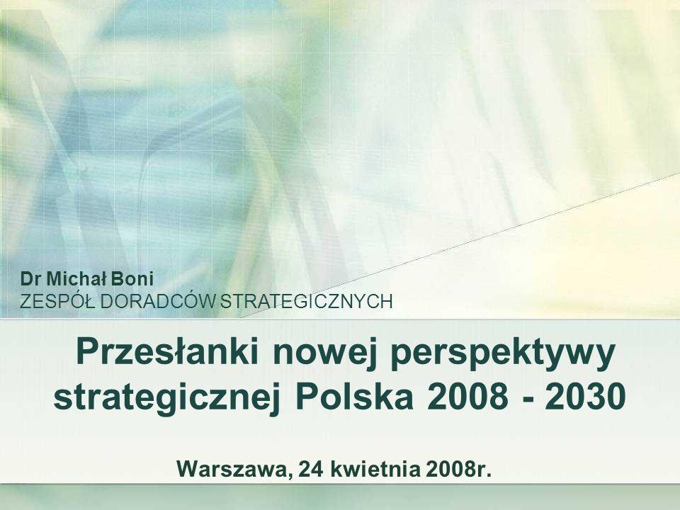 Przesłanki nowej perspektywy strategicznej Polska 2008 - 2030 Warszawa, 24 kwietnia 2008r. Dr Michał Boni ZESPÓŁ DORADCÓW STRATEGICZNYCH