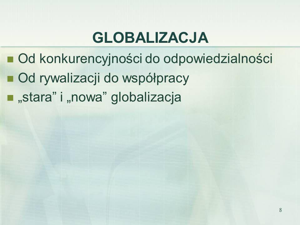 8 GLOBALIZACJA Od konkurencyjności do odpowiedzialności Od rywalizacji do współpracy stara i nowa globalizacja