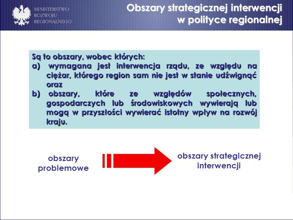 Obszary strategicznej interwencji w polityce regionalnej Są to obszary, wobec których: a) wymagana jest interwencja rządu, ze względu na ciężar, które