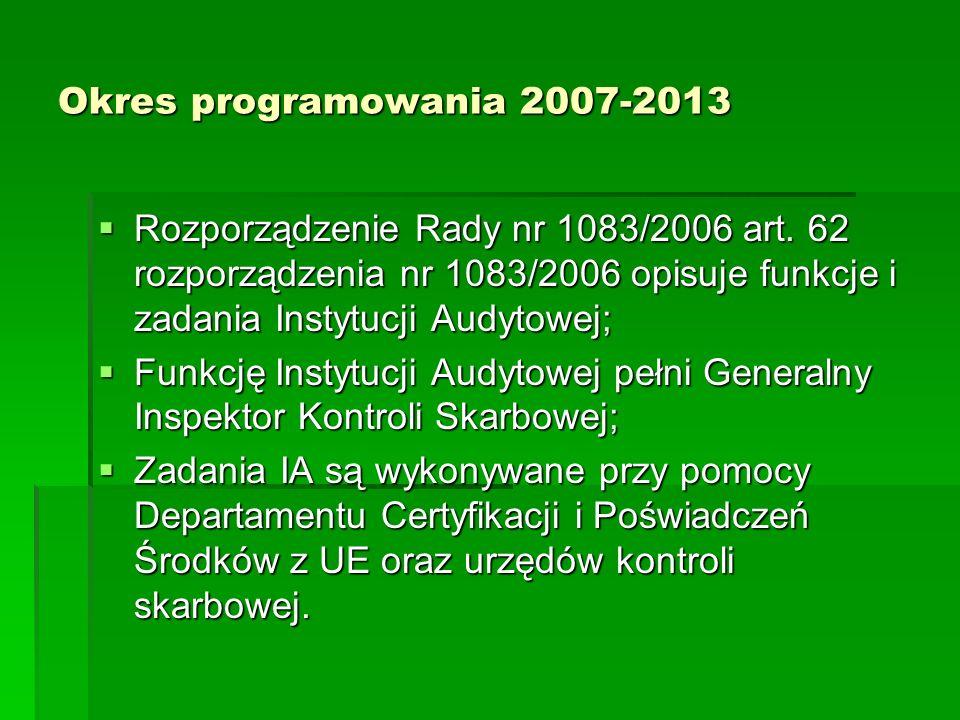 Okres programowania 2007-2013 Rozporządzenie Rady nr 1083/2006 art. 62 rozporządzenia nr 1083/2006 opisuje funkcje i zadania Instytucji Audytowej; Roz