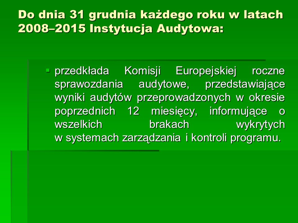 Do dnia 31 grudnia każdego roku w latach 2008–2015 Instytucja Audytowa: przedkłada Komisji Europejskiej roczne sprawozdania audytowe, przedstawiające