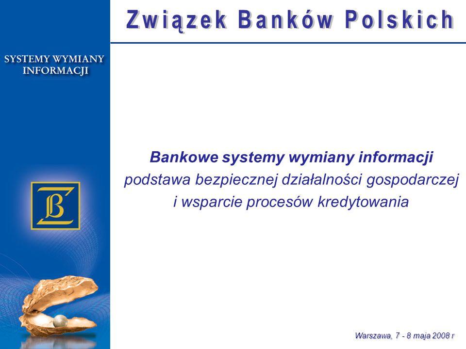Bankowe systemy wymiany informacji podstawa bezpiecznej działalności gospodarczej i wsparcie procesów kredytowania Warszawa, 7 - 8 maja 2008 r