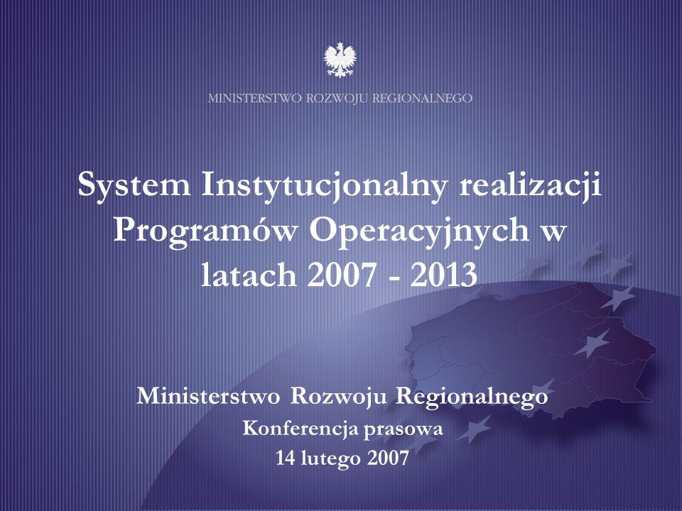 System Instytucjonalny realizacji Programów Operacyjnych w latach 2007 - 2013 Ministerstwo Rozwoju Regionalnego Konferencja prasowa 14 lutego 2007