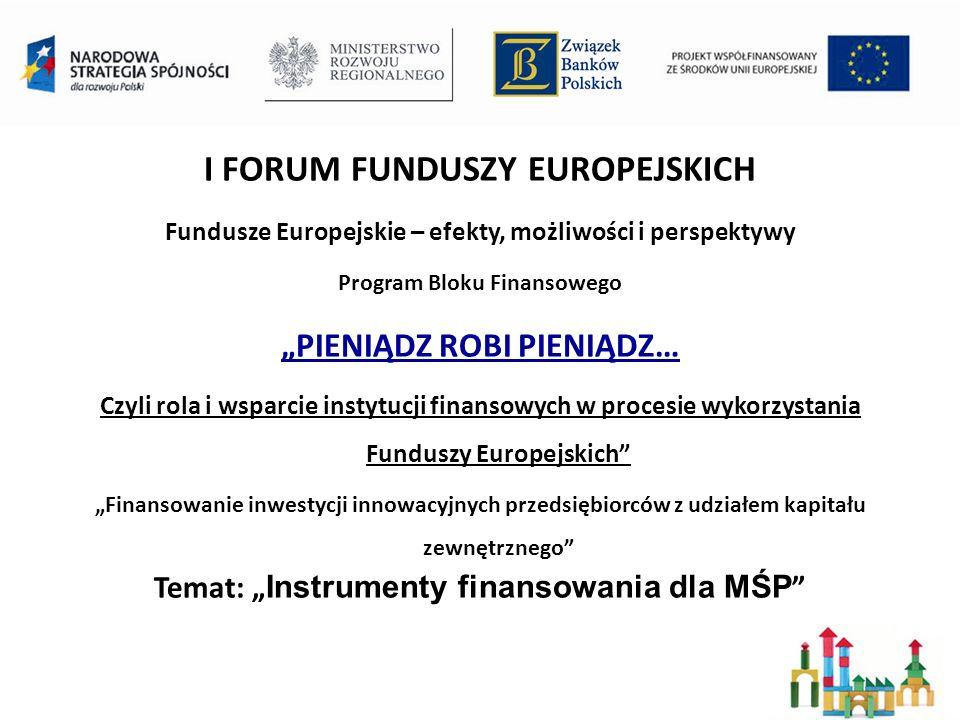 I FORUM FUNDUSZY EUROPEJSKICH Fundusze Europejskie – efekty, możliwości i perspektywy Program Bloku Finansowego PIENIĄDZ ROBI PIENIĄDZ… Czyli rola i wsparcie instytucji finansowych w procesie wykorzystania Funduszy Europejskich Finansowanie inwestycji innowacyjnych przedsiębiorców z udziałem kapitału zewnętrznego Temat: Instrumenty finansowania dla MŚP