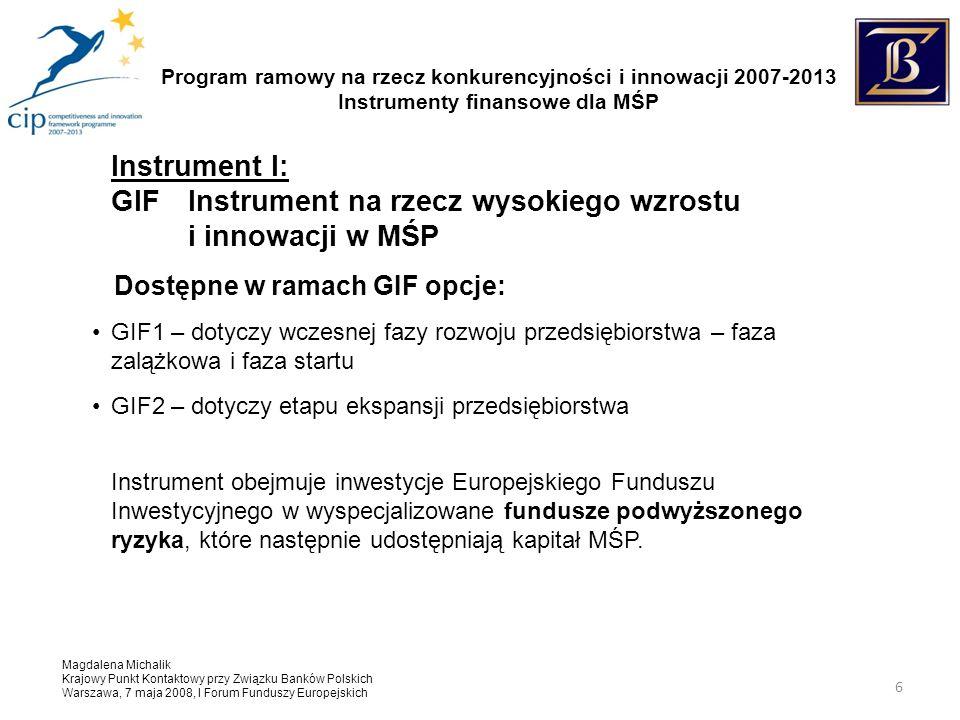 Program ramowy na rzecz konkurencyjności i innowacji 2007-2013 Instrumenty finansowe dla MŚP Magdalena Michalik Krajowy Punkt Kontaktowy przy Związku Banków Polskich Warszawa, 7 maja 2008, I Forum Funduszy Europejskich 6 Instrument I: GIF Instrument na rzecz wysokiego wzrostu i innowacji w MŚP Dostępne w ramach GIF opcje: GIF1 – dotyczy wczesnej fazy rozwoju przedsiębiorstwa – faza zalążkowa i faza startu GIF2 – dotyczy etapu ekspansji przedsiębiorstwa Instrument obejmuje inwestycje Europejskiego Funduszu Inwestycyjnego w wyspecjalizowane fundusze podwyższonego ryzyka, które następnie udostępniają kapitał MŚP.