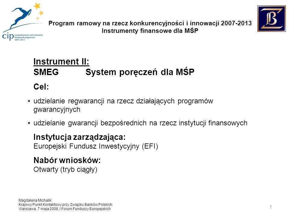 Program ramowy na rzecz konkurencyjności i innowacji 2007-2013 Instrumenty finansowe dla MŚP Magdalena Michalik Krajowy Punkt Kontaktowy przy Związku Banków Polskich Warszawa, 7 maja 2008, I Forum Funduszy Europejskich 7 Instrument II: SMEGSystem poręczeń dla MŚP Cel: udzielanie regwarancji na rzecz działających programów gwarancyjnych udzielanie gwarancji bezpośrednich na rzecz instytucji finansowych Instytucja zarządzająca: Europejski Fundusz Inwestycyjny (EFI) Nabór wniosków: Otwarty (tryb ciągły)