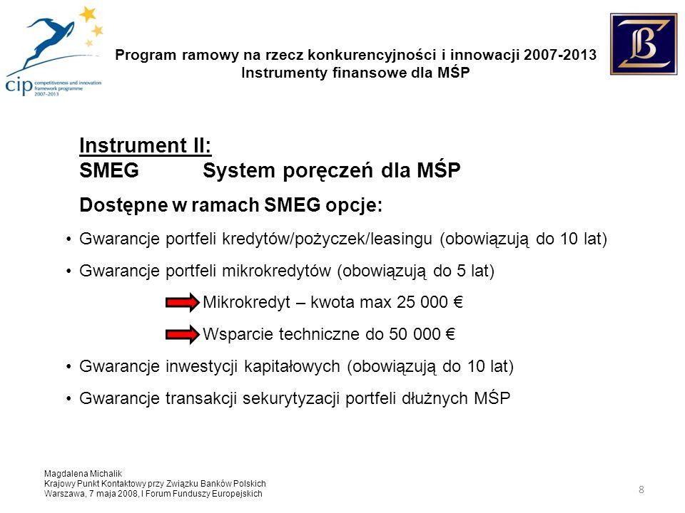 Program ramowy na rzecz konkurencyjności i innowacji 2007-2013 Instrumenty finansowe dla MŚP Magdalena Michalik Krajowy Punkt Kontaktowy przy Związku Banków Polskich Warszawa, 7 maja 2008, I Forum Funduszy Europejskich 8 Instrument II: SMEGSystem poręczeń dla MŚP Dostępne w ramach SMEG opcje: Gwarancje portfeli kredytów/pożyczek/leasingu (obowiązują do 10 lat) Gwarancje portfeli mikrokredytów (obowiązują do 5 lat) Mikrokredyt – kwota max 25 000 Wsparcie techniczne do 50 000 Gwarancje inwestycji kapitałowych (obowiązują do 10 lat) Gwarancje transakcji sekurytyzacji portfeli dłużnych MŚP