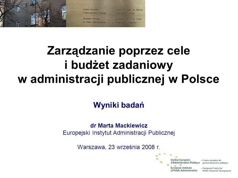 Zarządzanie poprzez cele i budżet zadaniowy w administracji publicznej w Polsce Wyniki badań dr Marta Mackiewicz Europejski Instytut Administracji Pub