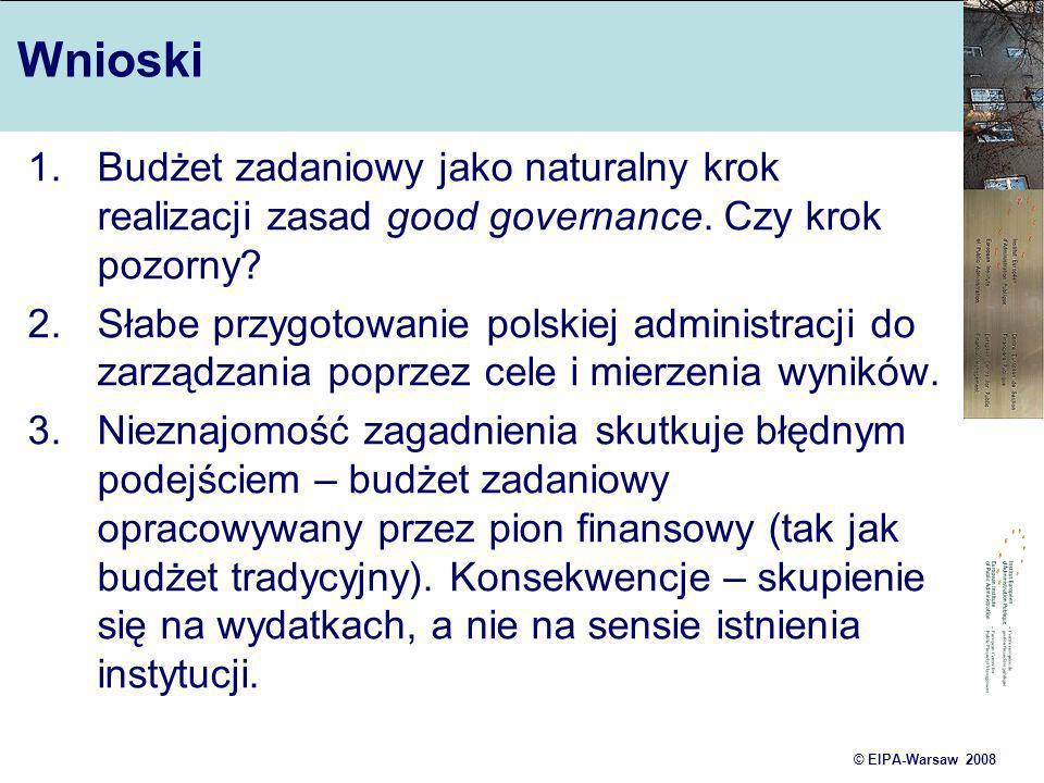 © EIPA-Warsaw 2008 Wnioski 1.Budżet zadaniowy jako naturalny krok realizacji zasad good governance. Czy krok pozorny? 2.Słabe przygotowanie polskiej a