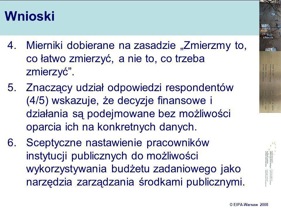 © EIPA-Warsaw 2008 Wnioski 4. Mierniki dobierane na zasadzie Zmierzmy to, co łatwo zmierzyć, a nie to, co trzeba zmierzyć. 5.Znaczący udział odpowiedz