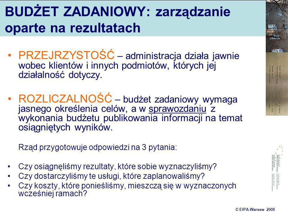 © EIPA-Warsaw 2008 BUDŻET ZADANIOWY: zarządzanie oparte na rezultatach PRZEJRZYSTOŚĆ – administracja działa jawnie wobec klientów i innych podmiotów,