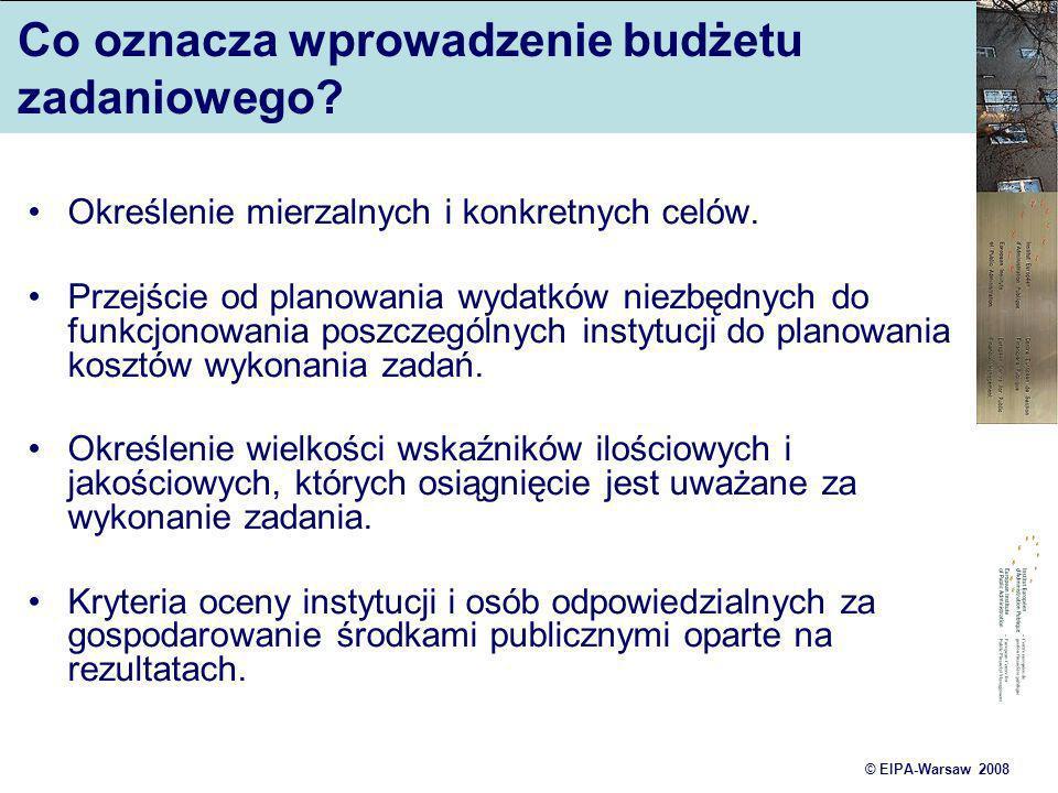 © EIPA-Warsaw 2008 Co oznacza wprowadzenie budżetu zadaniowego? Określenie mierzalnych i konkretnych celów. Przejście od planowania wydatków niezbędny