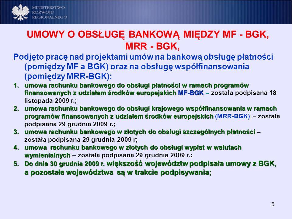 5 UMOWY O OBSŁUGĘ BANKOWĄ MIĘDZY MF - BGK, MRR - BGK, Podjęto pracę nad projektami umów na bankową obsługę płatności (pomiędzy MF a BGK) oraz na obsługę współfinansowania (pomiędzy MRR-BGK): 1.umowa rachunku bankowego do obsługi płatności w ramach programów finansowanych z udziałem środków europejskich MF-BGK 1.umowa rachunku bankowego do obsługi płatności w ramach programów finansowanych z udziałem środków europejskich MF-BGK – została podpisana 18 listopada 2009 r.; 2.umowa rachunku bankowego do obsługi krajowego współfinansowania w ramach programów finansowanych z udziałem środków europejskich 2.umowa rachunku bankowego do obsługi krajowego współfinansowania w ramach programów finansowanych z udziałem środków europejskich (MRR-BGK) – została podpisana 29 grudnia 2009 r.; 3.umowa rachunku bankowego w złotych do obsługi szczególnych płatności 3.umowa rachunku bankowego w złotych do obsługi szczególnych płatności – została podpisana 29 grudnia 2009 r; 4.umowa rachunku bankowego w złotych do obsługi wypłat w walutach wymienialnych 4.umowa rachunku bankowego w złotych do obsługi wypłat w walutach wymienialnych – została podpisana 29 grudnia 2009 r.; 5.Do dnia 30 grudnia 2009 r.