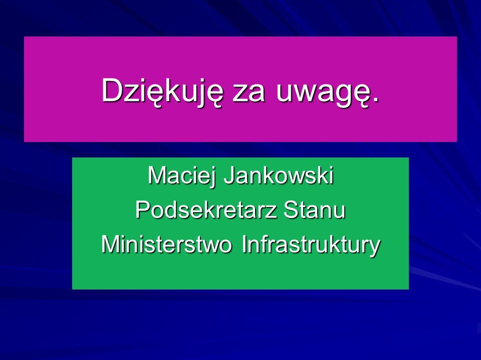 Dziękuję za uwagę. Maciej Jankowski Podsekretarz Stanu Ministerstwo Infrastruktury