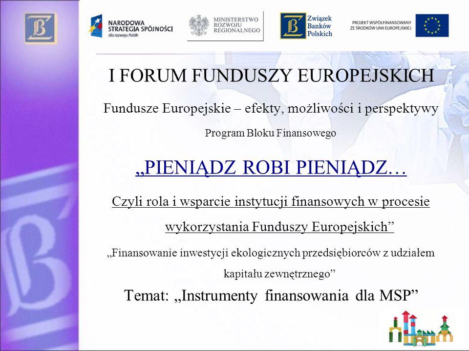 I FORUM FUNDUSZY EUROPEJSKICH Fundusze Europejskie – efekty, możliwości i perspektywy Program Bloku Finansowego PIENIĄDZ ROBI PIENIĄDZ… Czyli rola i wsparcie instytucji finansowych w procesie wykorzystania Funduszy Europejskich Finansowanie inwestycji ekologicznych przedsiębiorców z udziałem kapitału zewnętrznego Temat: Instrumenty finansowania dla MSP