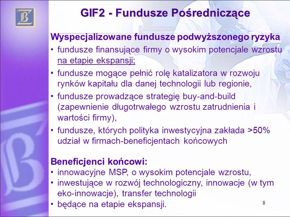 GIF2 - Fundusze Pośredniczące Wyspecjalizowane fundusze podwyższonego ryzyka fundusze finansujące firmy o wysokim potencjale wzrostu na etapie ekspansji; fundusze mogące pełnić rolę katalizatora w rozwoju rynków kapitału dla danej technologii lub regionie, fundusze prowadzące strategię buy-and-build (zapewnienie długotrwałego wzrostu zatrudnienia i wartości firmy), fundusze, których polityka inwestycyjna zakłada >50% udział w firmach-beneficjentach końcowych Beneficjenci końcowi: innowacyjne MSP, o wysokim potencjale wzrostu, inwestujące w rozwój technologiczny, innowacje (w tym eko-innowacje), transfer technologii będące na etapie ekspansji.