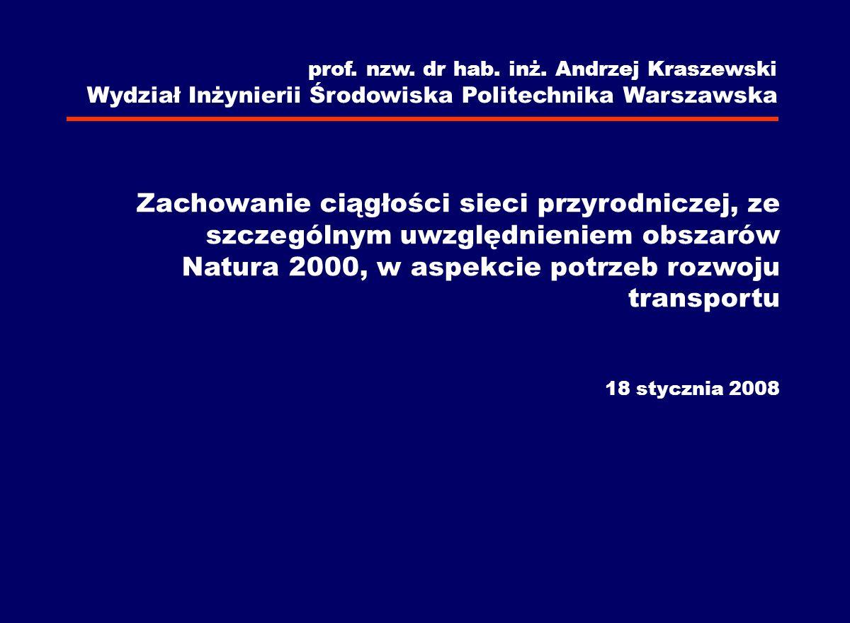prof. nzw. dr hab. inż. Andrzej Kraszewski Wydział Inżynierii Środowiska Politechnika Warszawska Zachowanie ciągłości sieci przyrodniczej, ze szczegól