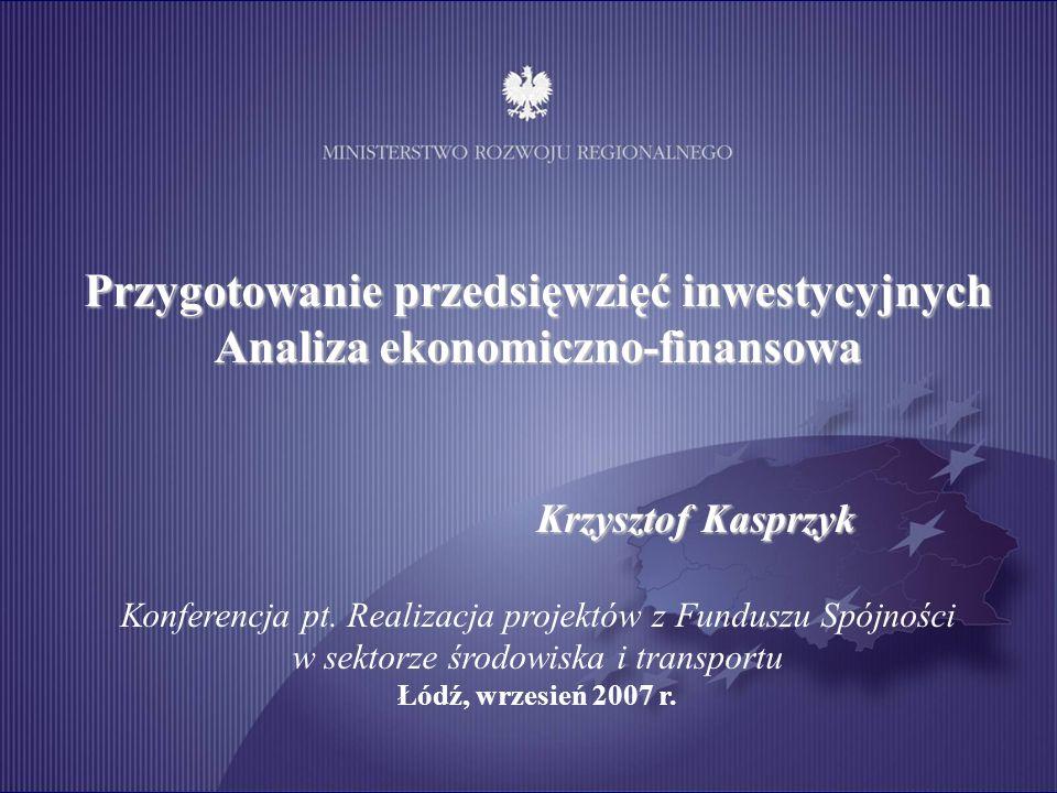 Przygotowanie przedsięwzięć inwestycyjnych Analiza ekonomiczno-finansowa Krzysztof Kasprzyk Konferencja pt. Realizacja projektów z Funduszu Spójności