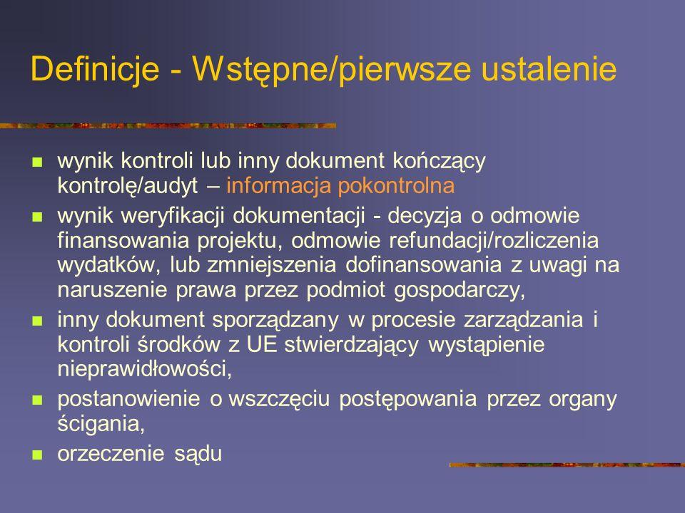 Definicje - Wstępne/pierwsze ustalenie wynik kontroli lub inny dokument kończący kontrolę/audyt – informacja pokontrolna wynik weryfikacji dokumentacji - decyzja o odmowie finansowania projektu, odmowie refundacji/rozliczenia wydatków, lub zmniejszenia dofinansowania z uwagi na naruszenie prawa przez podmiot gospodarczy, inny dokument sporządzany w procesie zarządzania i kontroli środków z UE stwierdzający wystąpienie nieprawidłowości, postanowienie o wszczęciu postępowania przez organy ścigania, orzeczenie sądu
