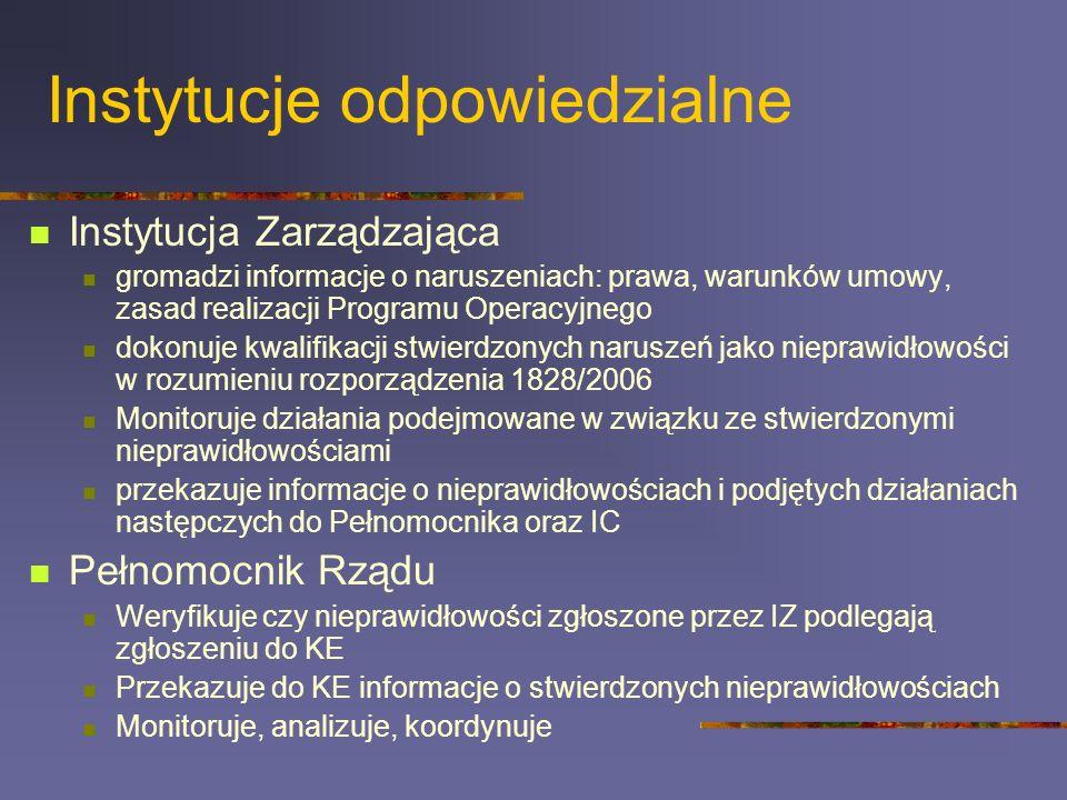 Instytucje odpowiedzialne Instytucja Zarządzająca gromadzi informacje o naruszeniach: prawa, warunków umowy, zasad realizacji Programu Operacyjnego dokonuje kwalifikacji stwierdzonych naruszeń jako nieprawidłowości w rozumieniu rozporządzenia 1828/2006 Monitoruje działania podejmowane w związku ze stwierdzonymi nieprawidłowościami przekazuje informacje o nieprawidłowościach i podjętych działaniach następczych do Pełnomocnika oraz IC Pełnomocnik Rządu Weryfikuje czy nieprawidłowości zgłoszone przez IZ podlegają zgłoszeniu do KE Przekazuje do KE informacje o stwierdzonych nieprawidłowościach Monitoruje, analizuje, koordynuje