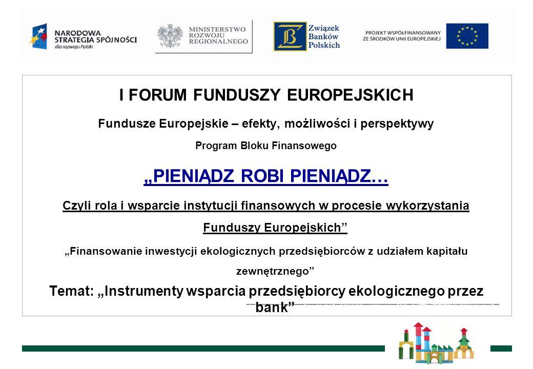 I FORUM FUNDUSZY EUROPEJSKICH Fundusze Europejskie – efekty, możliwości i perspektywy Program Bloku Finansowego PIENIĄDZ ROBI PIENIĄDZ… Czyli rola i wsparcie instytucji finansowych w procesie wykorzystania Funduszy Europejskich Finansowanie inwestycji ekologicznych przedsiębiorców z udziałem kapitału zewnętrznego Temat: Instrumenty wsparcia przedsiębiorcy ekologicznego przez bank