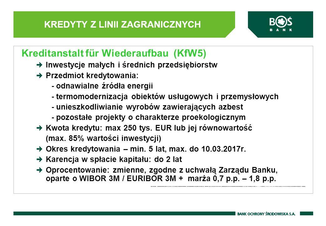 KREDYTY Z LINII ZAGRANICZNYCH Kreditanstalt für Wiederaufbau (KfW5) Inwestycje małych i średnich przedsiębiorstw Przedmiot kredytowania: - odnawialne źródła energii - termomodernizacja obiektów usługowych i przemysłowych - unieszkodliwianie wyrobów zawierających azbest - pozostałe projekty o charakterze proekologicznym Kwota kredytu: max 250 tys.