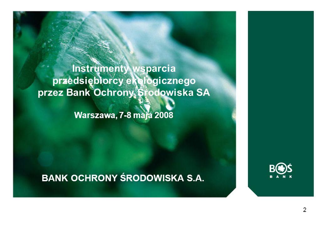 BANK OCHRONY ŚRODOWISKA S.A. 2 Instrumenty wsparcia przedsiębiorcy ekologicznego przez Bank Ochrony Środowiska SA Warszawa, 7-8 maja 2008