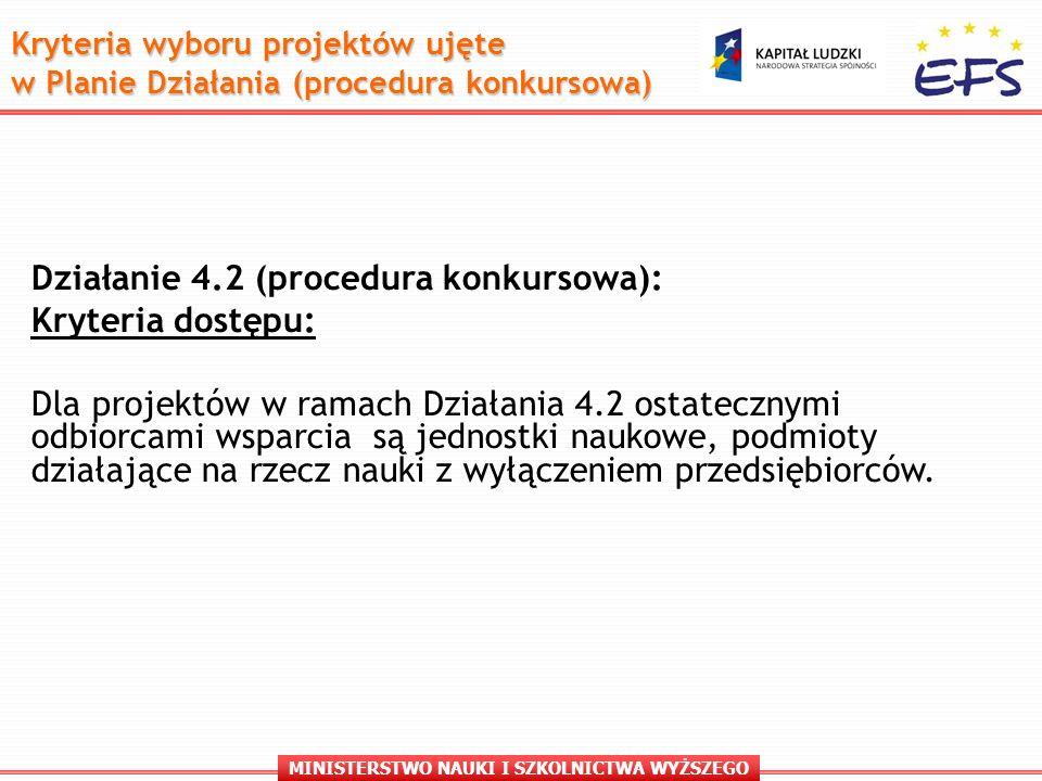 MINISTERSTWO NAUKI I SZKOLNICTWA WYŻSZEGO Działanie 4.2 (procedura konkursowa): Kryteria dostępu: Dla projektów w ramach Działania 4.2 ostatecznymi odbiorcami wsparcia są jednostki naukowe, podmioty działające na rzecz nauki z wyłączeniem przedsiębiorców.