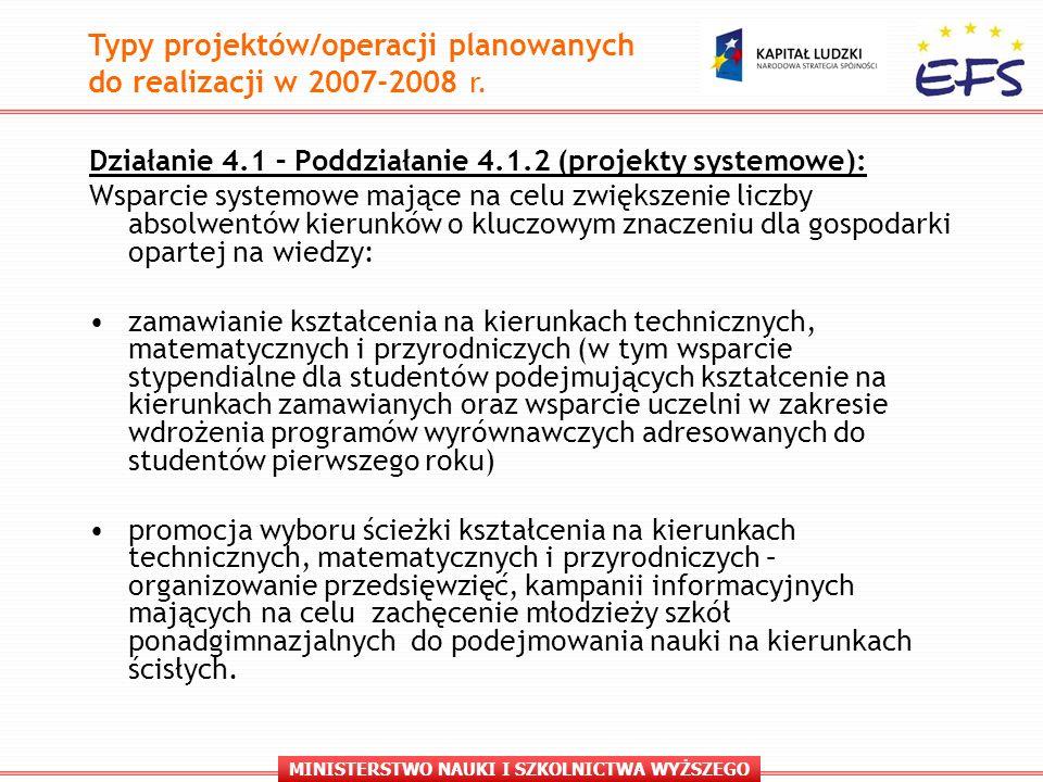 MINISTERSTWO NAUKI I SZKOLNICTWA WYŻSZEGO Działanie 4.1 – Poddziałanie 4.1.2 (projekty systemowe): Wsparcie systemowe mające na celu zwiększenie liczby absolwentów kierunków o kluczowym znaczeniu dla gospodarki opartej na wiedzy: zamawianie kształcenia na kierunkach technicznych, matematycznych i przyrodniczych (w tym wsparcie stypendialne dla studentów podejmujących kształcenie na kierunkach zamawianych oraz wsparcie uczelni w zakresie wdrożenia programów wyrównawczych adresowanych do studentów pierwszego roku) promocja wyboru ścieżki kształcenia na kierunkach technicznych, matematycznych i przyrodniczych – organizowanie przedsięwzięć, kampanii informacyjnych mających na celu zachęcenie młodzieży szkół ponadgimnazjalnych do podejmowania nauki na kierunkach ścisłych.