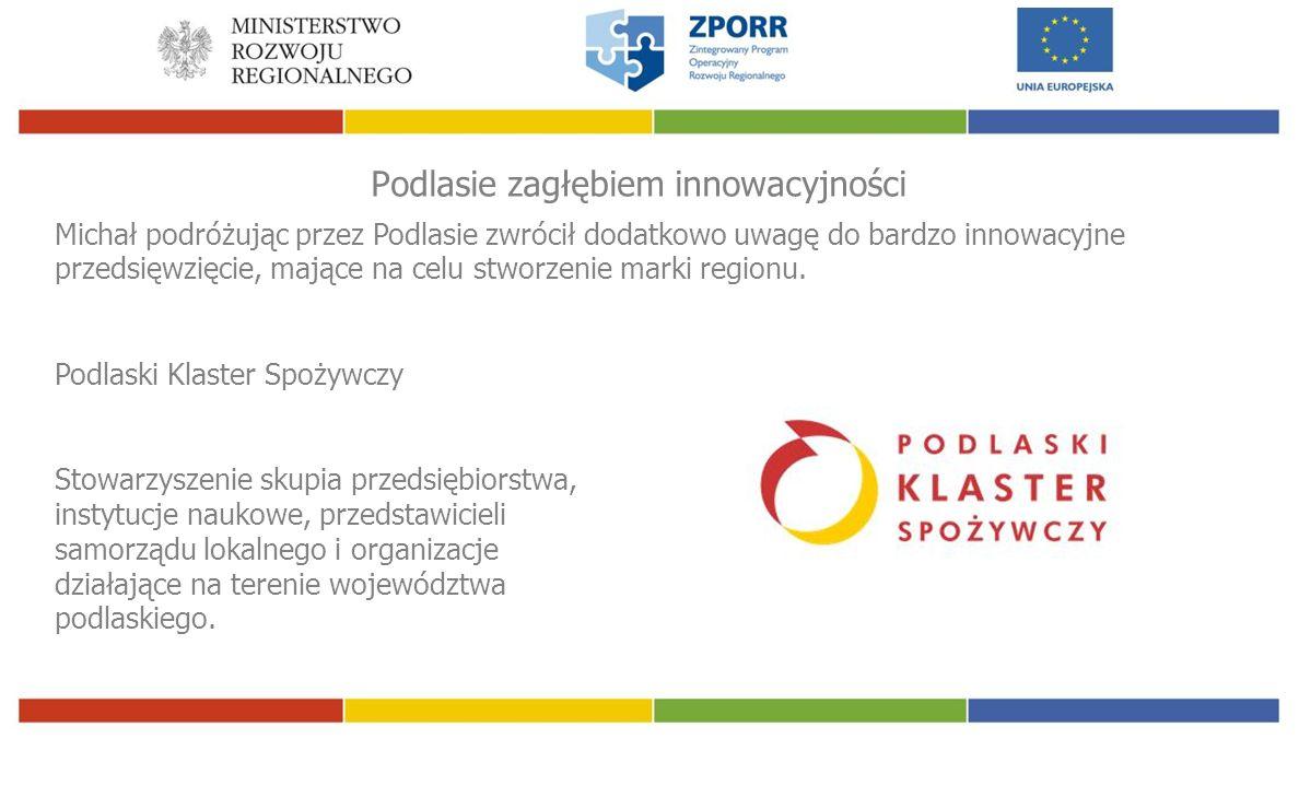 Podlasie zagłębiem innowacyjności Michał podróżując przez Podlasie zwrócił dodatkowo uwagę do bardzo innowacyjne przedsięwzięcie, mające na celu stworzenie marki regionu.