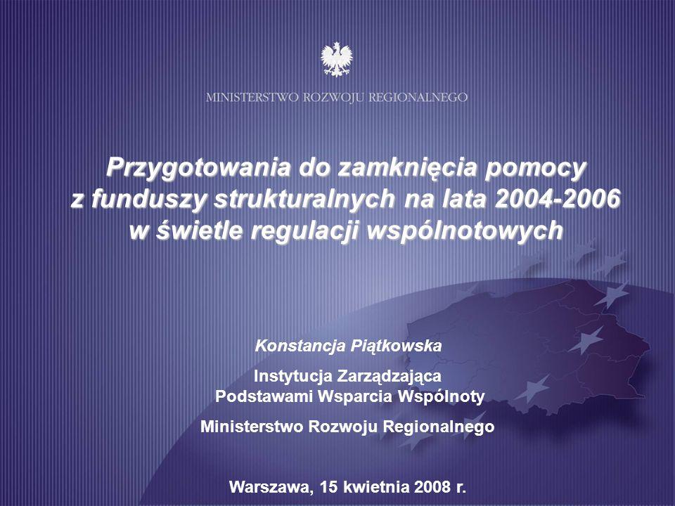 Przygotowania do zamknięcia pomocy z funduszy strukturalnych na lata 2004-2006 w świetle regulacji wspólnotowych Konstancja Piątkowska Instytucja Zarządzająca Podstawami Wsparcia Wspólnoty Ministerstwo Rozwoju Regionalnego Warszawa, 15 kwietnia 2008 r.