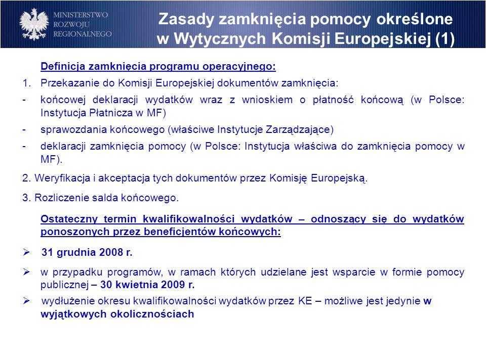 Zasady zamknięcia pomocy określone w Wytycznych Komisji Europejskiej (1) Definicja zamknięcia programu operacyjnego: 1.Przekazanie do Komisji Europejskiej dokumentów zamknięcia: -końcowej deklaracji wydatków wraz z wnioskiem o płatność końcową (w Polsce: Instytucja Płatnicza w MF) -sprawozdania końcowego (właściwe Instytucje Zarządzające) -deklaracji zamknięcia pomocy (w Polsce: Instytucja właściwa do zamknięcia pomocy w MF).