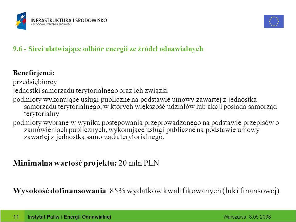 Instytut Paliw i Energii Odnawialnej Warszawa, 8.05 2008 11 9.6 - Sieci ułatwiające odbiór energii ze źródeł odnawialnych Beneficjenci: przedsiębiorcy jednostki samorządu terytorialnego oraz ich związki podmioty wykonujące usługi publiczne na podstawie umowy zawartej z jednostką samorządu terytorialnego, w których większość udziałów lub akcji posiada samorząd terytorialny podmioty wybrane w wyniku postępowania przeprowadzonego na podstawie przepisów o zamówieniach publicznych, wykonujące usługi publiczne na podstawie umowy zawartej z jednostką samorządu terytorialnego.