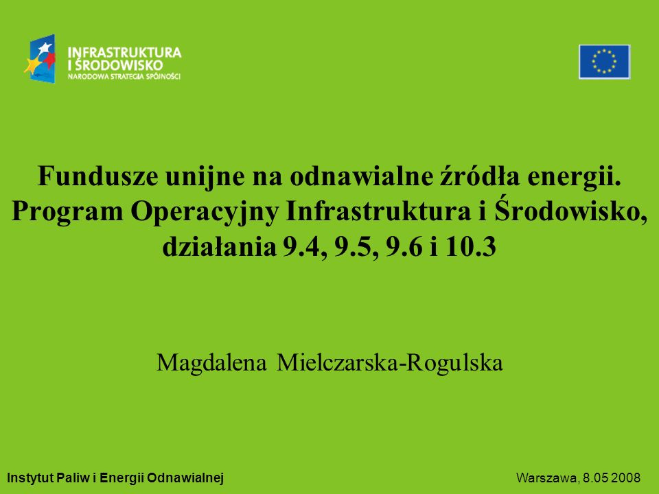 Instytut Paliw i Energii Odnawialnej Warszawa, 8.05 2008 13 Opis działań 10.3 – Rozwój przemysłu dla odnawialnych źródeł energii Alokacja finansowa na działanie ogółem: 91,33 mln euro Celem działania jest ułatwienie dywersyfikacji źródeł energii oraz rozwoju energetyki odnawialnej poprzez wsparcie przemysłu produkującego urządzenia służące do wytwarzania paliw i energii z OZE Przykładowe rodzaje projektów: budowa zakładów do produkcji urządzeń wytwarzania: energii elektrycznej z wiatru, wody w małych elektrowniach wodnych do 10MW, biomasy, biogazu ciepła przy wykorzystaniu biomasy oraz energii geotermalnej i słonecznej energii elektrycznej i ciepła w kogeneracji przy wykorzystaniu wyłącznie biomasy lub energii geotermalnej biokomponentów oraz biopaliw stanowiących samoistne paliwa, z wyłączeniem urządzeń do produkcji biopaliw stanowiących mieszanki z paliwami ropopochodnymi oraz produkcji bioetanolu i czystego oleju roślinnego.