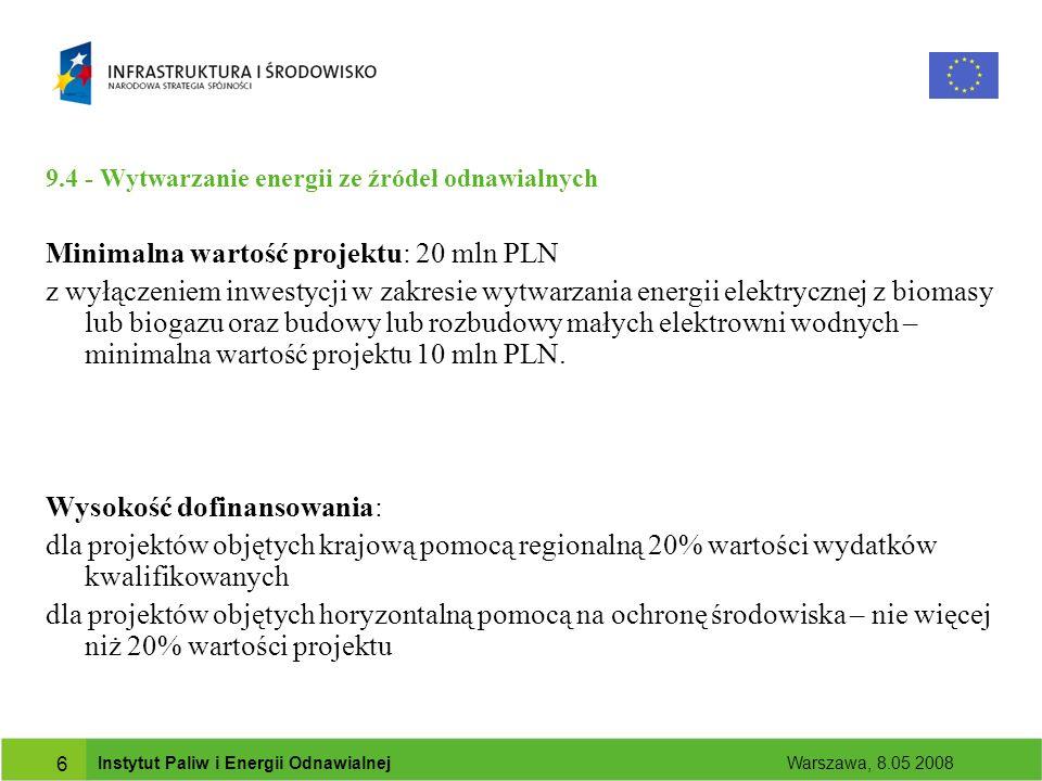 Instytut Paliw i Energii Odnawialnej Warszawa, 8.05 2008 7 9.4 - Wytwarzanie energii ze źródeł odnawialnych Beneficjenci: przedsiębiorcy jednostki samorządu terytorialnego oraz ich związki podmioty wykonujące usługi publiczne na podstawie umowy zawartej z jednostką samorządu terytorialnego, w których większość udziałów lub akcji posiada samorząd terytorialny podmioty wybrane w wyniku postępowania przeprowadzonego na podstawie przepisów o zamówieniach publicznych, wykonujące usługi publiczne na podstawie umowy zawartej z jednostką samorządu terytorialnego kościoły, kościelne osoby prawne i ich stowarzyszenia oraz inne związki wyznaniowe.