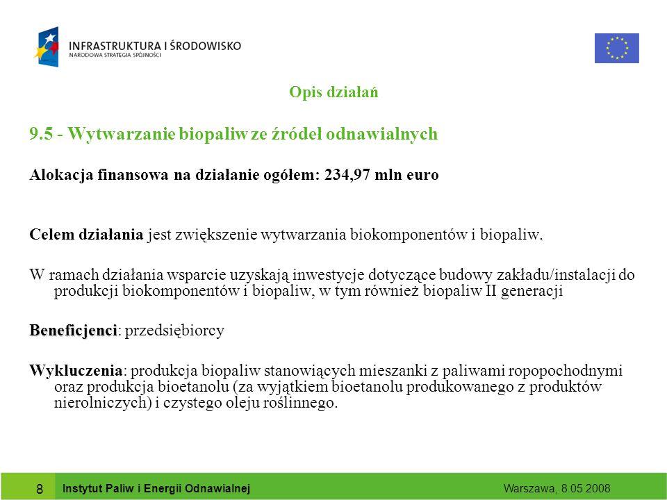 Instytut Paliw i Energii Odnawialnej Warszawa, 8.05 2008 9 9.5 - Wytwarzanie biopaliw ze źródeł odnawialnych Przykładowe rodzaje projektów: Budowa zakładu/instalacji do produkcji biokomponentów tj.
