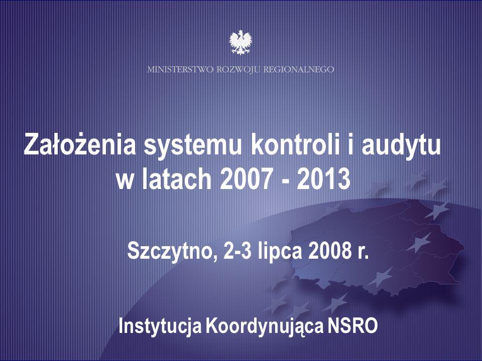 Założenia systemu kontroli i audytu w latach 2007 - 2013 Szczytno, 2-3 lipca 2008 r. Instytucja Koordynująca NSRO