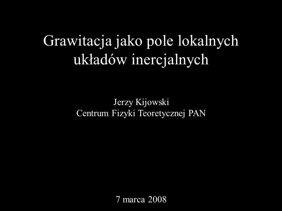 Grawitacja jako pole lokalnych układów inercjalnych Jerzy Kijowski Centrum Fizyki Teoretycznej PAN 7 marca 2008