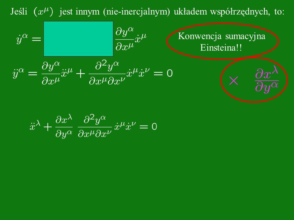 Konwencja sumacyjna Einsteina!! Jeśli jest innym (nie-inercjalnym) układem współrzędnych, to: