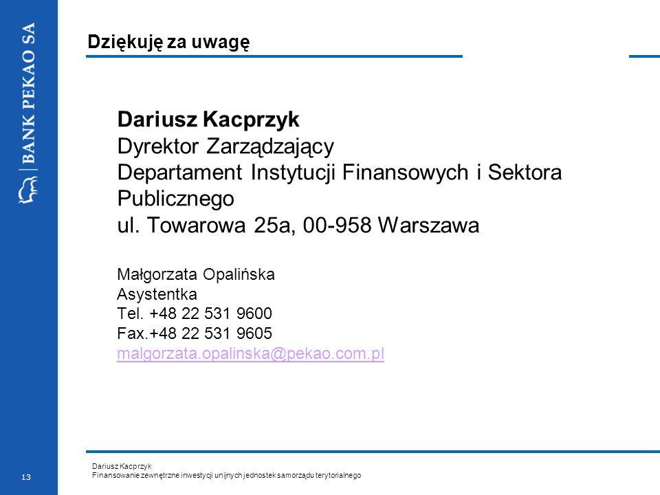 Dariusz Kacprzyk Finansowanie zewnętrzne inwestycji unijnych jednostek samorządu terytorialnego 13 Dziękuję za uwagę Dariusz Kacprzyk Dyrektor Zarządz