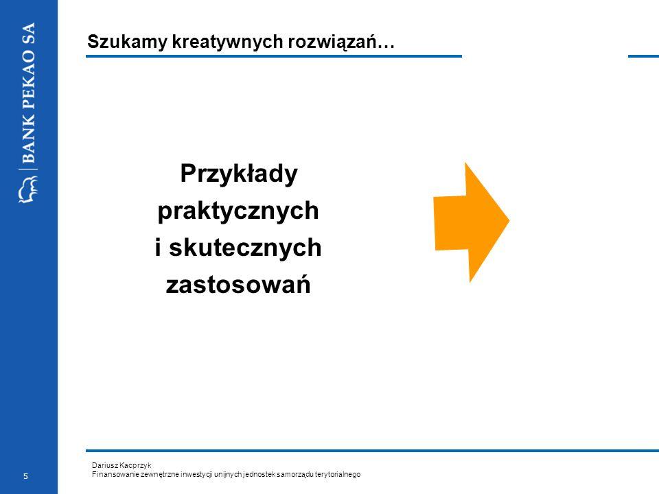 Dariusz Kacprzyk Finansowanie zewnętrzne inwestycji unijnych jednostek samorządu terytorialnego 5 Szukamy kreatywnych rozwiązań… Przykłady praktycznyc
