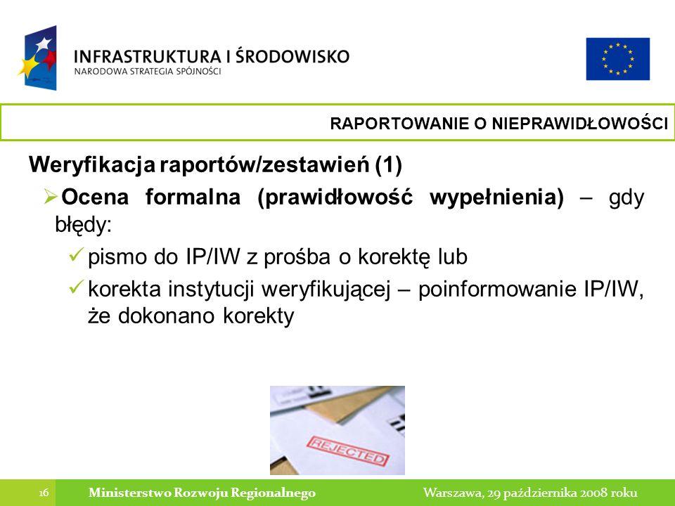 16 Warszawa, 29 października 2008 rokuMinisterstwo Rozwoju Regionalnego Weryfikacja raportów/zestawień (1) Ocena formalna (prawidłowość wypełnienia) – gdy błędy: pismo do IP/IW z prośba o korektę lub korekta instytucji weryfikującej – poinformowanie IP/IW, że dokonano korekty RAPORTOWANIE O NIEPRAWIDŁOWOŚCI