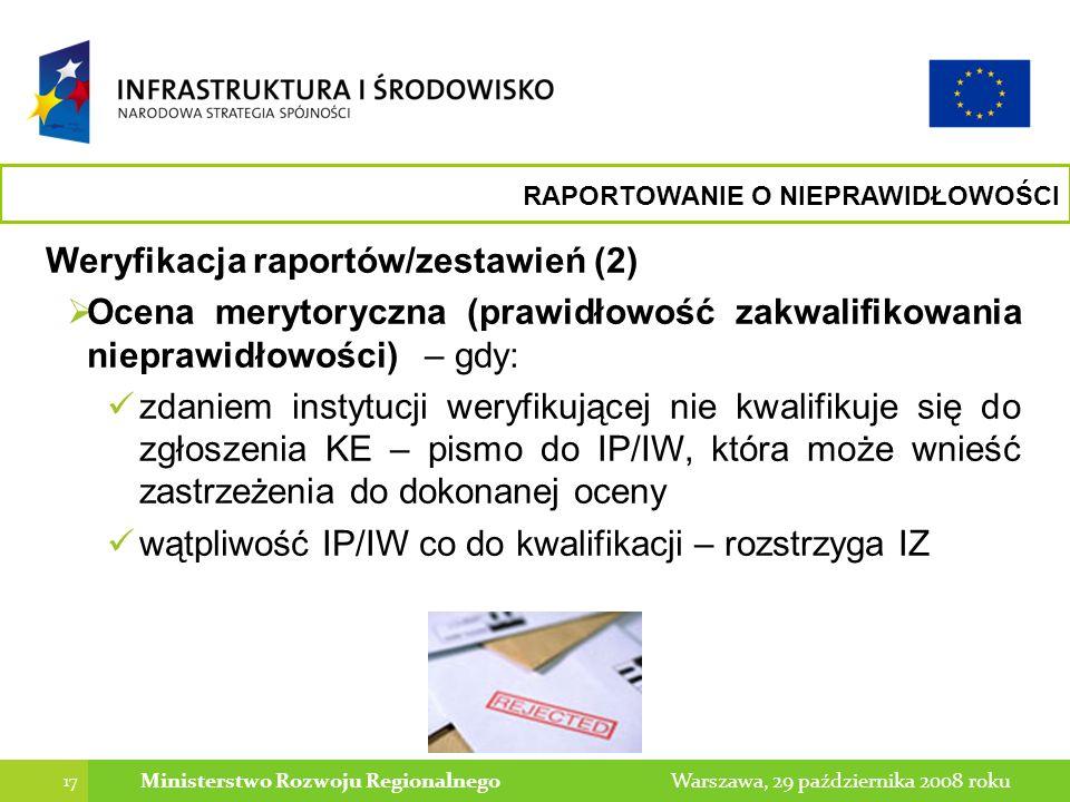 17 Warszawa, 29 października 2008 rokuMinisterstwo Rozwoju Regionalnego Weryfikacja raportów/zestawień (2) Ocena merytoryczna (prawidłowość zakwalifikowania nieprawidłowości) – gdy: zdaniem instytucji weryfikującej nie kwalifikuje się do zgłoszenia KE – pismo do IP/IW, która może wnieść zastrzeżenia do dokonanej oceny wątpliwość IP/IW co do kwalifikacji – rozstrzyga IZ RAPORTOWANIE O NIEPRAWIDŁOWOŚCI