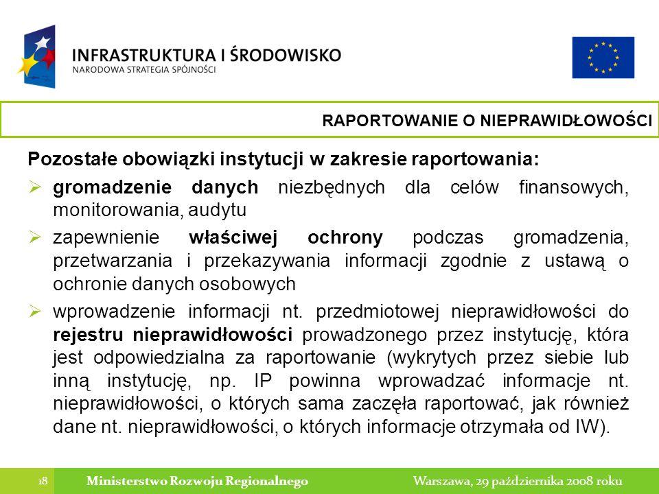 18 Warszawa, 29 października 2008 rokuMinisterstwo Rozwoju Regionalnego Pozostałe obowiązki instytucji w zakresie raportowania: gromadzenie danych niezbędnych dla celów finansowych, monitorowania, audytu zapewnienie właściwej ochrony podczas gromadzenia, przetwarzania i przekazywania informacji zgodnie z ustawą o ochronie danych osobowych wprowadzenie informacji nt.