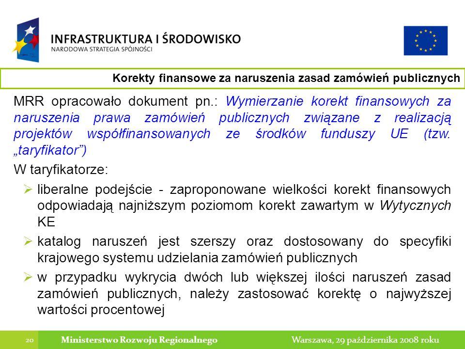 20 Warszawa, 29 października 2008 rokuMinisterstwo Rozwoju Regionalnego MRR opracowało dokument pn.: Wymierzanie korekt finansowych za naruszenia prawa zamówień publicznych związane z realizacją projektów współfinansowanych ze środków funduszy UE (tzw.
