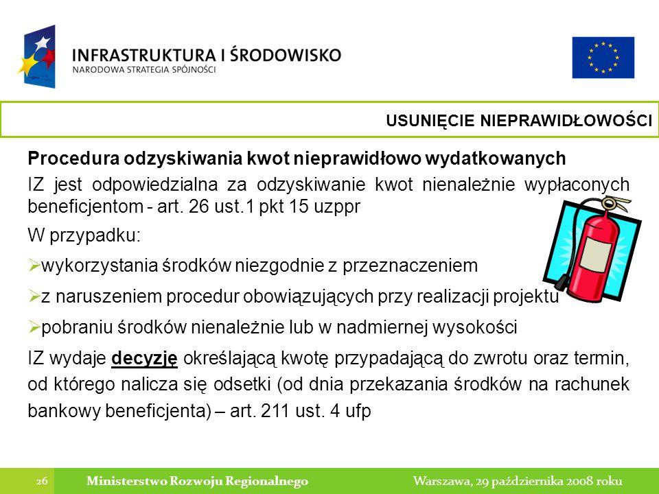 26 Warszawa, 29 października 2008 rokuMinisterstwo Rozwoju Regionalnego Procedura odzyskiwania kwot nieprawidłowo wydatkowanych IZ jest odpowiedzialna za odzyskiwanie kwot nienależnie wypłaconych beneficjentom - art.