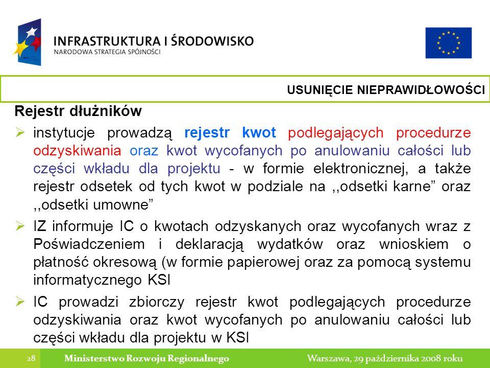 28 Warszawa, 29 października 2008 rokuMinisterstwo Rozwoju Regionalnego USUNIĘCIE NIEPRAWIDŁOWOŚCI Rejestr dłużników instytucje prowadzą rejestr kwot podlegających procedurze odzyskiwania oraz kwot wycofanych po anulowaniu całości lub części wkładu dla projektu - w formie elektronicznej, a także rejestr odsetek od tych kwot w podziale na,,odsetki karne oraz,,odsetki umowne IZ informuje IC o kwotach odzyskanych oraz wycofanych wraz z Poświadczeniem i deklaracją wydatków oraz wnioskiem o płatność okresową (w formie papierowej oraz za pomocą systemu informatycznego KSI IC prowadzi zbiorczy rejestr kwot podlegających procedurze odzyskiwania oraz kwot wycofanych po anulowaniu całości lub części wkładu dla projektu w KSI